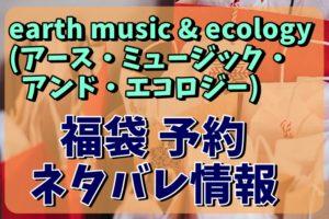 earth music & ecology (アース・ミュージック・アンド・エコロジー) 福袋予約情報